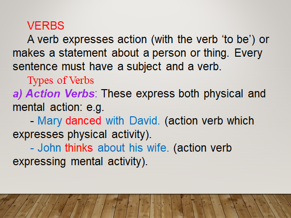 A verb expresses action (with the verb 'to be') or makes a statement about a person or thing. Every sentence must have a subject and a verb. Types of Verbs a) Action Verbs: These express both physical and mental action: e.g. ,,,